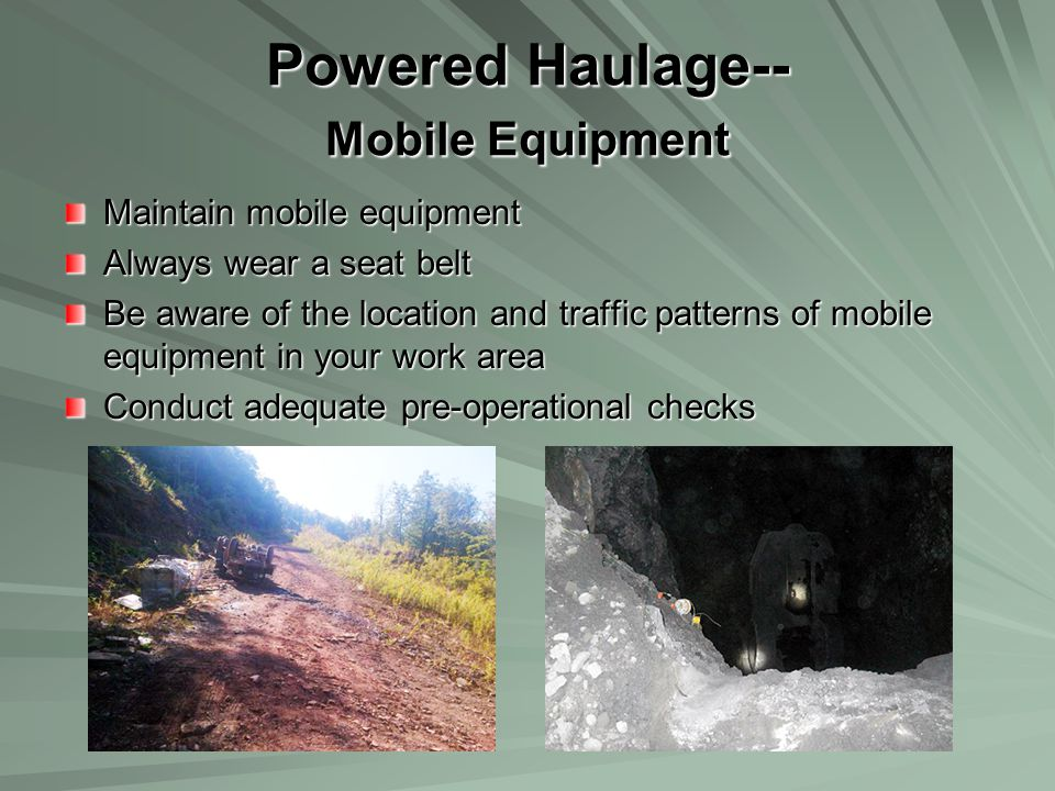 Powered Haulage-- Mobile Equipment Maintain mobile equipment Always wear a seat belt Be aware of the location and traffic patterns of mobile equipment