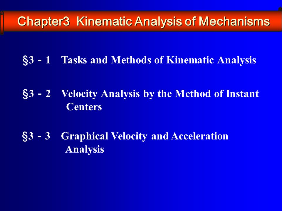 §3 - 1 Tasks and Methods of Kinematic Analysis §3 - 2 Velocity Analysis by the Method of Instant Centers §3 - 3 Graphical Velocity and Acceleration An