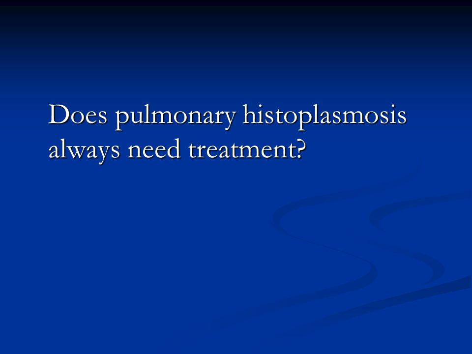 Does pulmonary histoplasmosis always need treatment