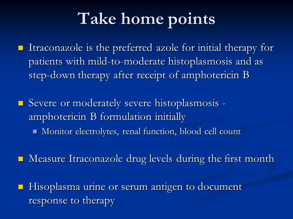 Take home points Itraconazole is the preferred azole for initial therapy for patients with mild-to-moderate histoplasmosis and as step-down therapy after receipt of amphotericin B Itraconazole is the preferred azole for initial therapy for patients with mild-to-moderate histoplasmosis and as step-down therapy after receipt of amphotericin B Severe or moderately severe histoplasmosis - amphotericin B formulation initially Severe or moderately severe histoplasmosis - amphotericin B formulation initially Monitor electrolytes, renal function, blood cell count Monitor electrolytes, renal function, blood cell count Measure Itraconazole drug levels during the first month Measure Itraconazole drug levels during the first month Hisoplasma urine or serum antigen to document response to therapy Hisoplasma urine or serum antigen to document response to therapy