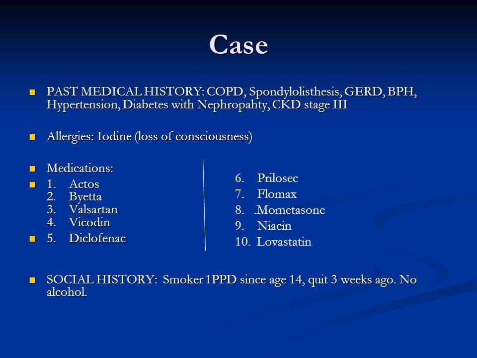 Case PAST MEDICAL HISTORY: COPD, Spondylolisthesis, GERD, BPH, Hypertension, Diabetes with Nephropahty, CKD stage III PAST MEDICAL HISTORY: COPD, Spondylolisthesis, GERD, BPH, Hypertension, Diabetes with Nephropahty, CKD stage III Allergies: Iodine (loss of consciousness) Allergies: Iodine (loss of consciousness) Medications: Medications: 1.