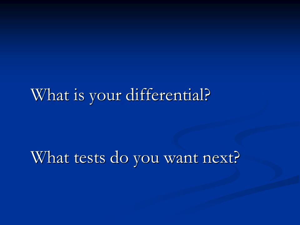 What is your differential What tests do you want next