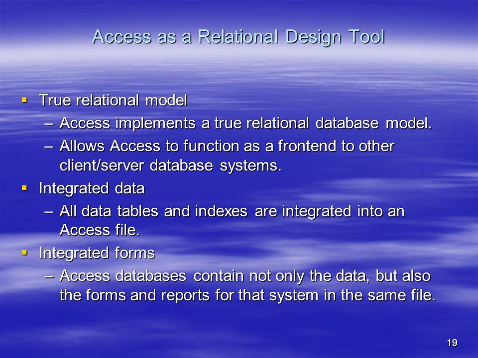 19 Access as a Relational Design Tool  True relational model –Access implements a true relational database model.