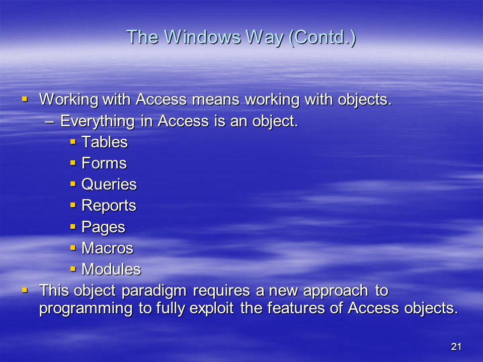21 The Windows Way (Contd.)  Working with Access means working with objects.
