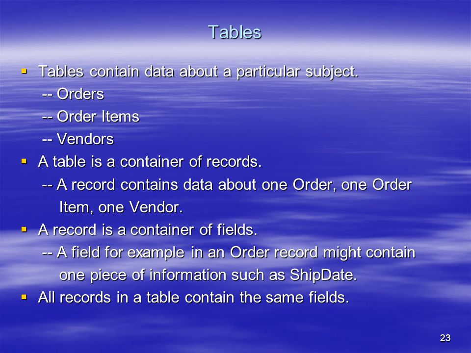 23 Tables  Tables contain data about a particular subject.