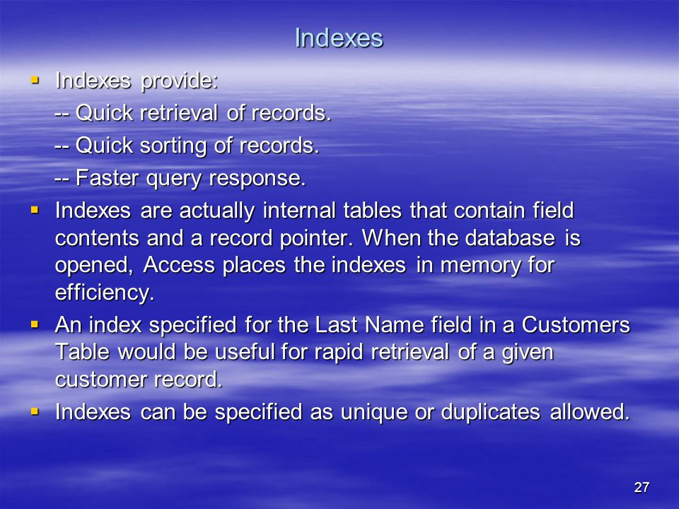27 Indexes  Indexes provide: -- Quick retrieval of records.