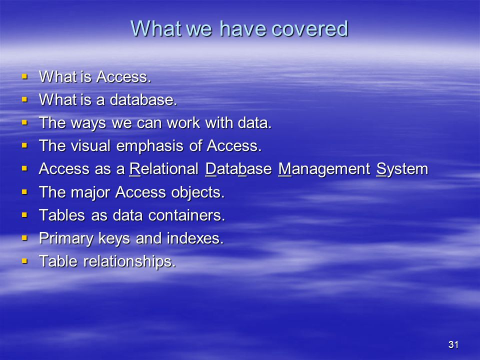 31 What we have covered  What is Access.  What is a database.