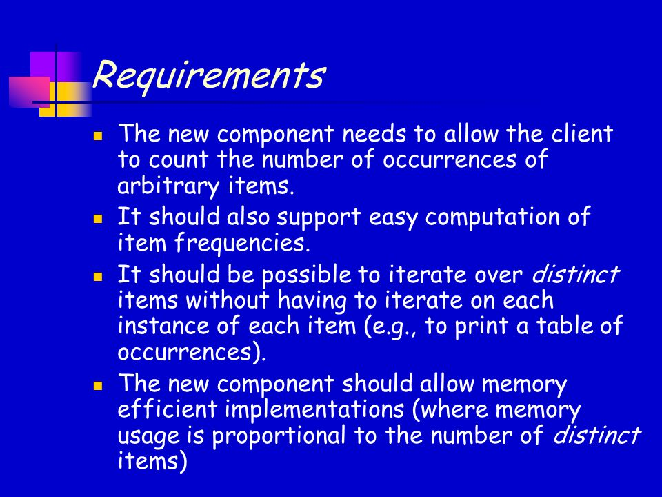 Requirements The new component needs to allow the client to count the number of occurrences of arbitrary items. It should also support easy computatio