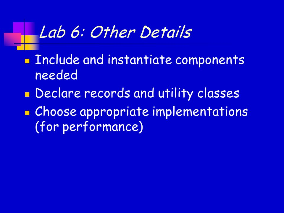 Lab 6: Other Details Include and instantiate components needed Declare records and utility classes Choose appropriate implementations (for performance