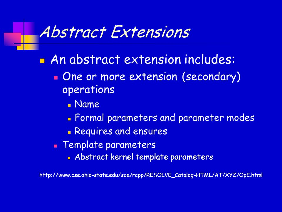 Abstract Extensions An abstract extension includes: One or more extension (secondary) operations Name Formal parameters and parameter modes Requires a