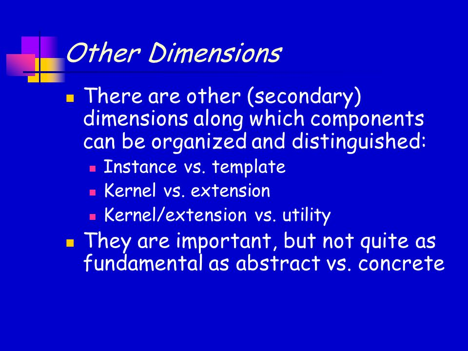 Other Dimensions There are other (secondary) dimensions along which components can be organized and distinguished: Instance vs. template Kernel vs. ex