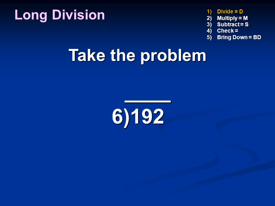 ____ ____ 6)192 6)192 1)Divide = D 2)Multiply = M 3)Subtract = S 4)Check = 5)Bring Down = BD Now multiply 3 X 6 3 Long Division