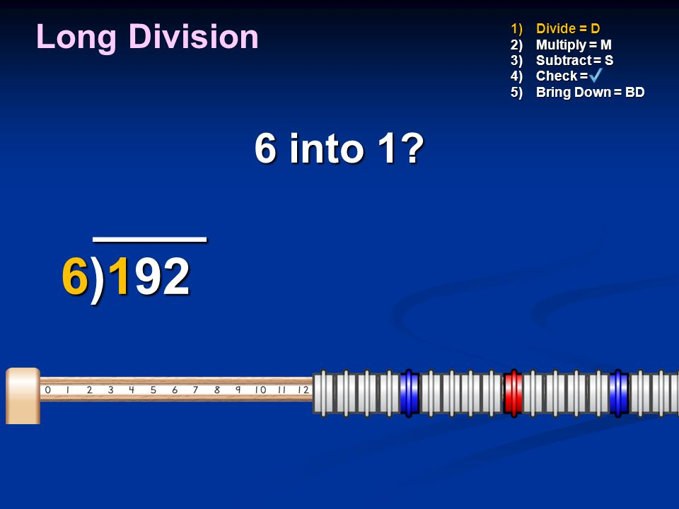 ____ ____ 6)192 6)192 1)Divide = D 2)Multiply = M 3)Subtract = S 4)Check = 5)Bring Down = BD Put 1 on MathLine Long Division