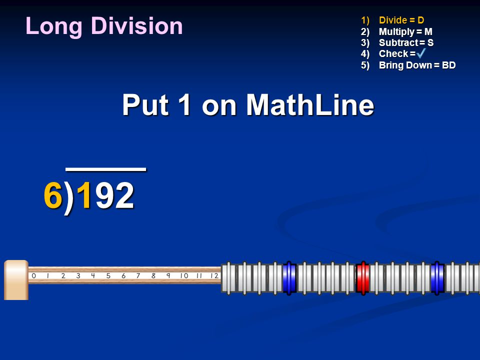 1)Divide = D 2)Multiply = M 3)Subtract = S 4)Check = 5)Bring Down = BD _ 3 _ _ 3 _ 6)192 -18 6)192 -18 12 12 Put a 2 above the 2 of 192 the 2 of 192 Long Division 2