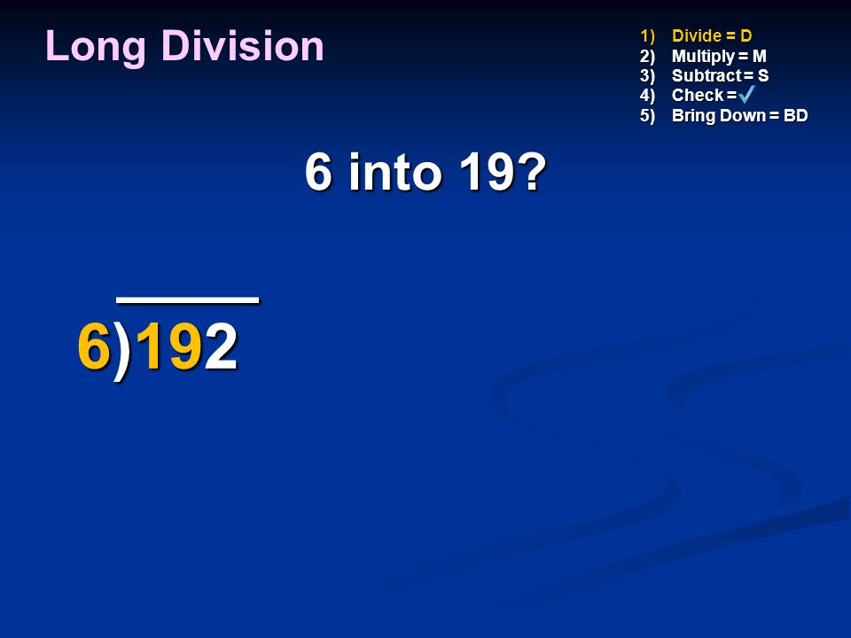 2 x 6 = Long Division 1)Divide = D 2)Multiply = M 3)Subtract = S 4)Check = 5)Bring Down = BD 2 Groups of 6 12