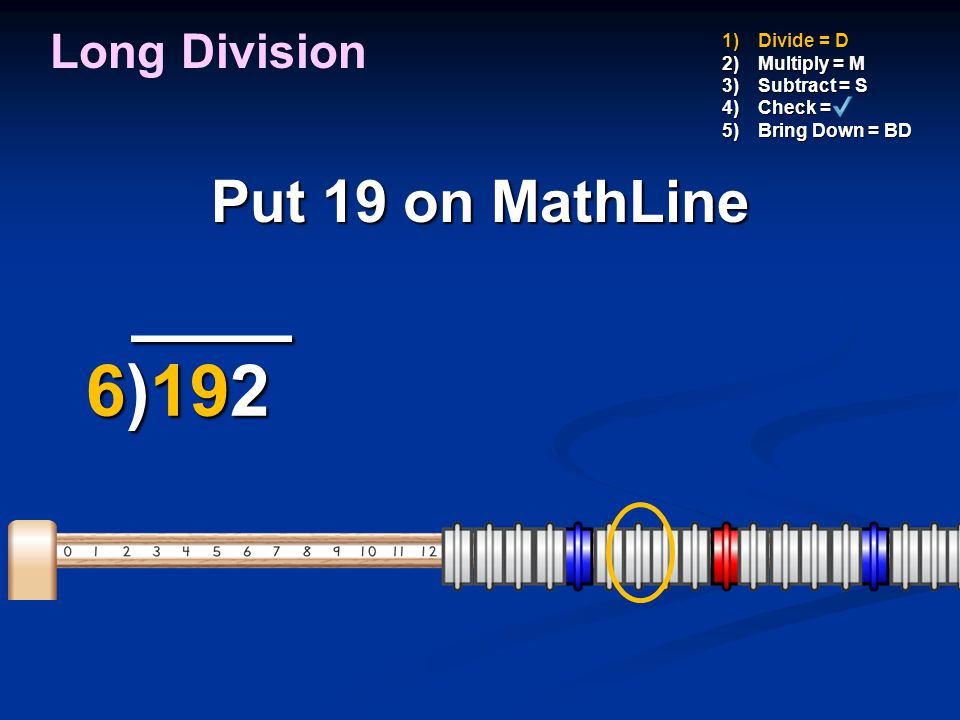 Subtract 18 from 19, 1)Divide = D 2)Multiply = M 3)Subtract = S 4)Check = 5)Bring Down = BD _ ___ _ ___ 6)192 6)192 -18 -18 3 Long Division 1 to get a difference of 1