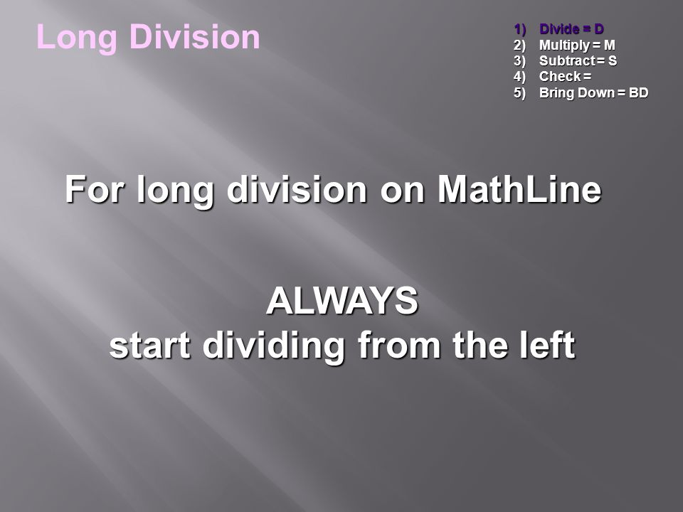 1)Divide = D 2)Multiply = M 3)Subtract = S 4)Check = 5)Bring Down = BD Remainder of 1, 's out on MathLine Long Division _ ___ _ ___ 6)192 6)192 -18 -18 3 1