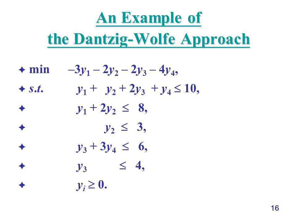 16 An Example of the Dantzig-Wolfe Approach An Example of the Dantzig-Wolfe Approach  min –3y 1 – 2y 2 – 2y 3 – 4y 4,  s.t. y 1 + y 2 + 2y 3 + y 4 