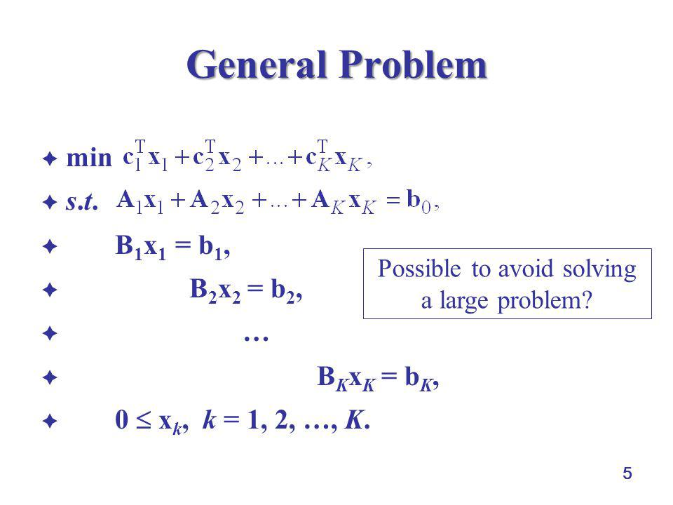 5 General Problem  min  s.t.  B 1 x 1 = b 1,  B 2 x 2 = b 2,  …  B K x K = b K,  0  x k, k = 1, 2, …, K. Possible to avoid solving a large pro
