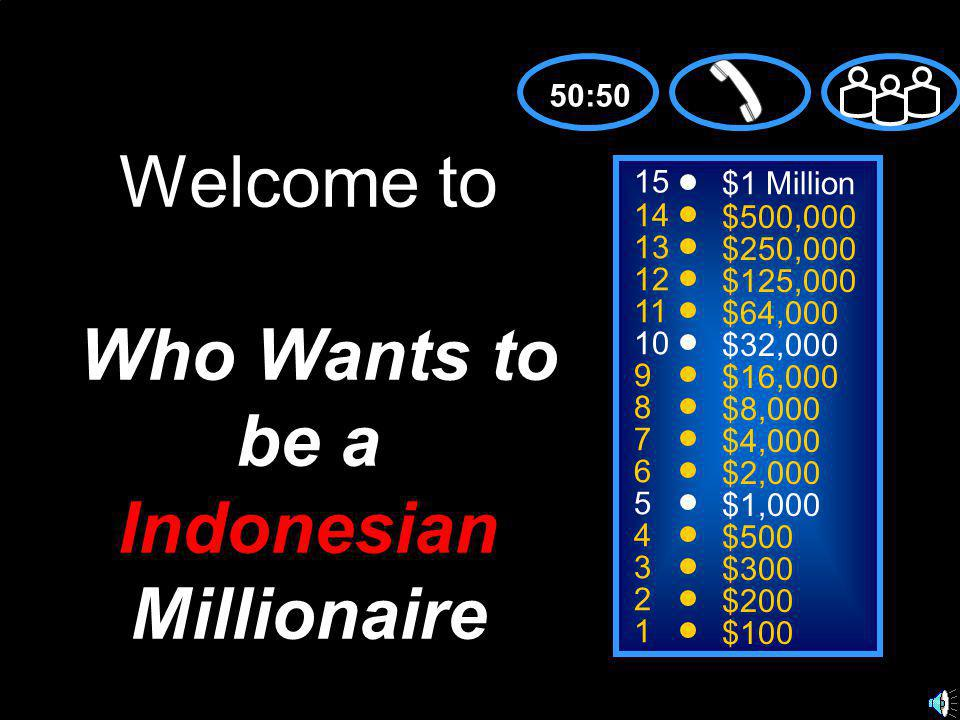 15 14 13 12 11 10 9 8 7 6 5 4 3 2 1 $1 Million $500,000 $250,000 $125,000 $64,000 $32,000 $16,000 $8,000 $4,000 $2,000 $1,000 $500 $300 $200 $100 Welcome to Who Wants to be a Indonesian Millionaire 50:50
