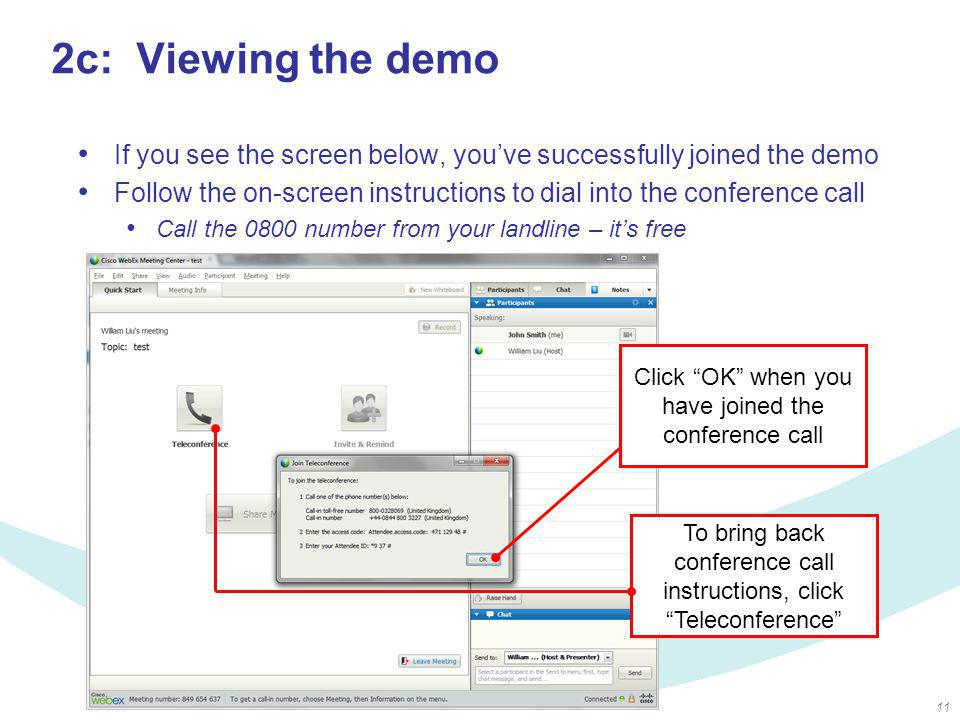 11 2c: Viewing the demo Click OK when you have joined the conference call To bring back conference call instructions, click Teleconference If you see the screen below, you've successfully joined the demo Follow the on-screen instructions to dial into the conference call Call the 0800 number from your landline – it's free