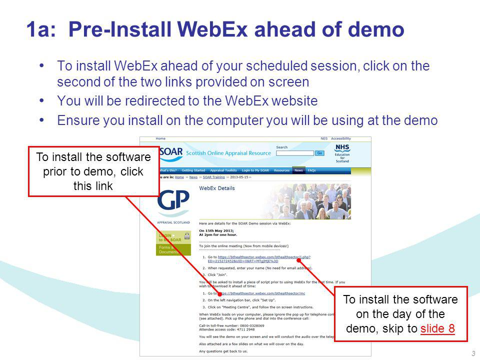 3 To install the software on the day of the demo, skip to slide 8slide 8 1a: Pre-Install WebEx ahead of demo To install WebEx ahead of your scheduled session, click on the second of the two links provided on screen You will be redirected to the WebEx website Ensure you install on the computer you will be using at the demo To install the software prior to demo, click this link
