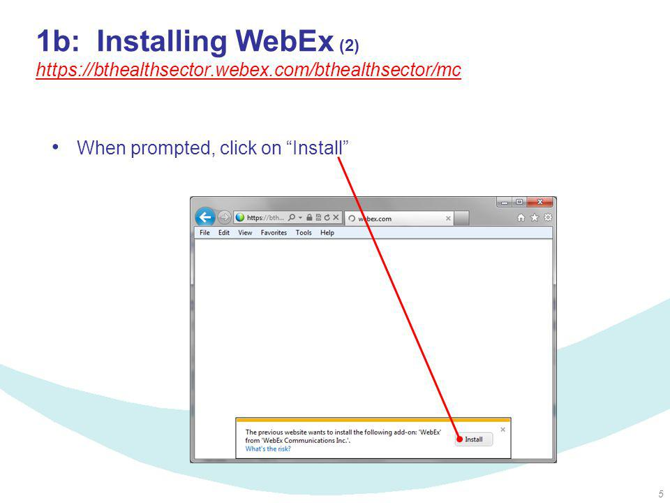 5 1b: Installing WebEx (2) https://bthealthsector.webex.com/bthealthsector/mc https://bthealthsector.webex.com/bthealthsector/mc When prompted, click
