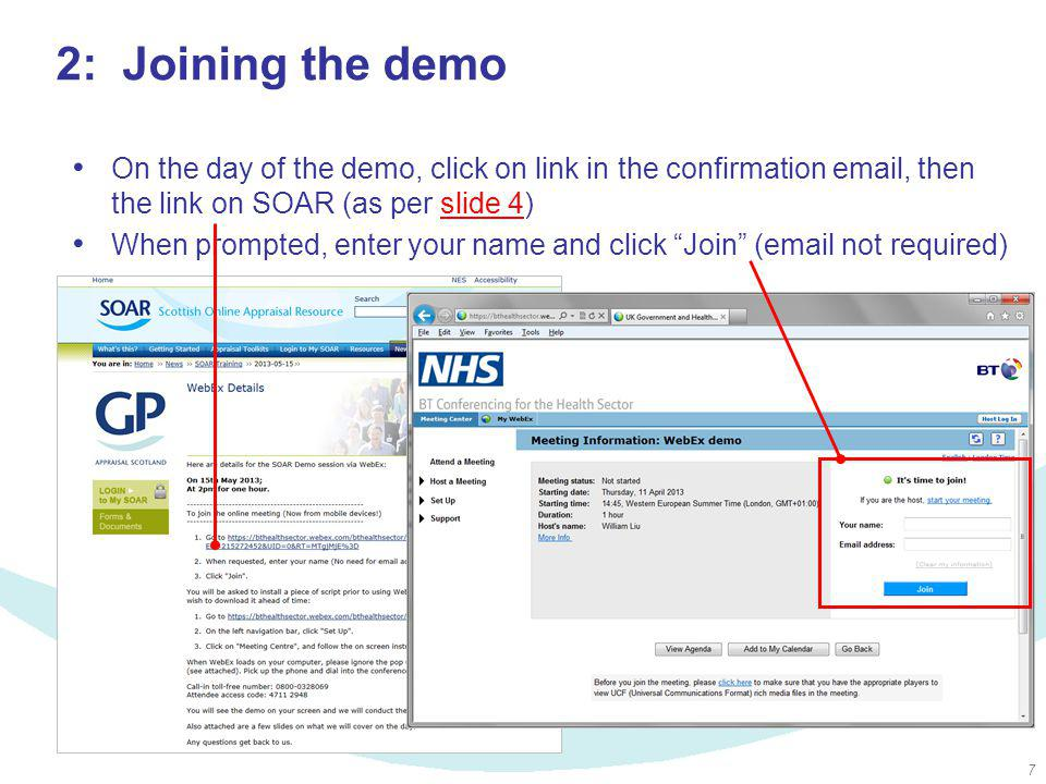 7 2: Joining the demo On the day of the demo, click on link in the confirmation email, then the link on SOAR (as per slide 4)slide 4 When prompted, enter your name and click Join (email not required)