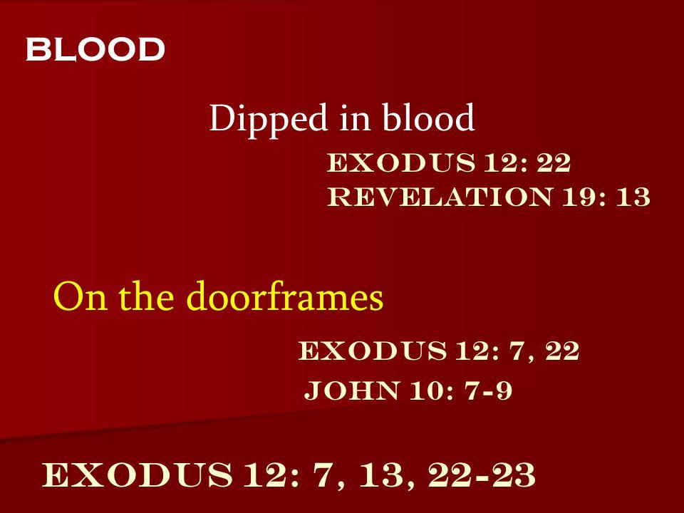 Exodus 12: 7, 13, 22-23 Dipped in blood blood On the doorframes Exodus 12: 22 Revelation 19: 13 Exodus 12: 7, 22 John 10: 7-9