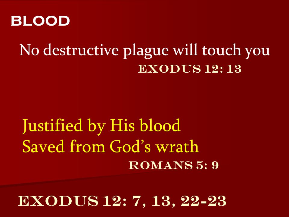 Exodus 12: 7, 13, 22-23 No destructive plague will touch you blood Justified by His blood Saved from God's wrath Exodus 12: 13 Romans 5: 9