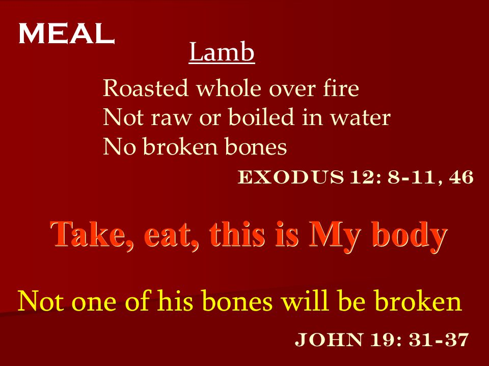 Exodus 12: 8-11, 46 Lamb MEAL Roasted whole over fire Not raw or boiled in water No broken bones Take, eat, this is My body John 19: 31-37 Not one of his bones will be broken