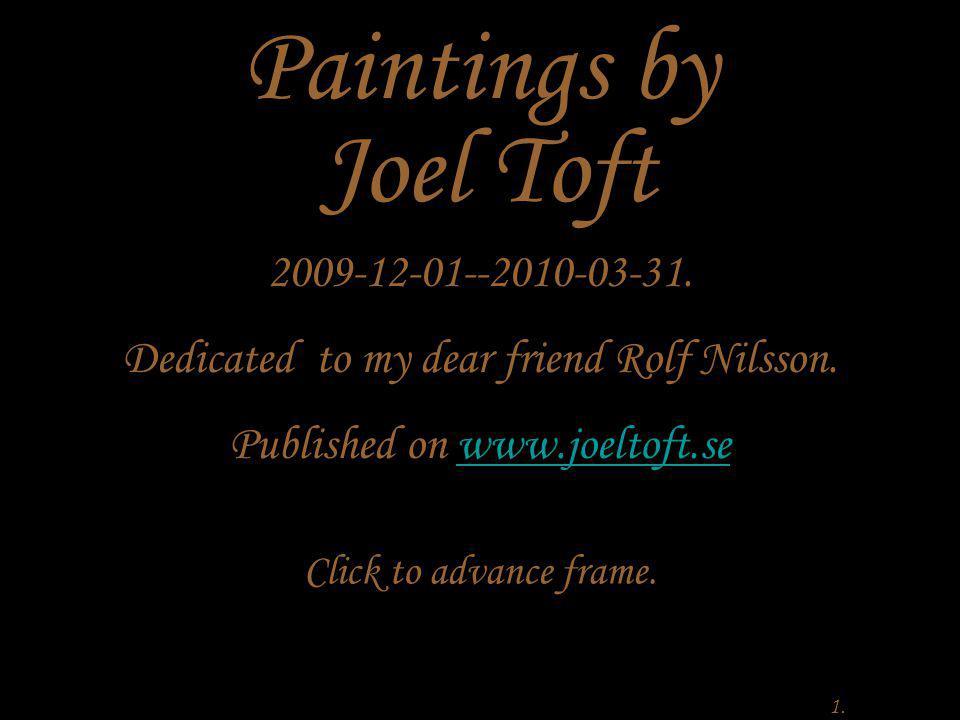 2009-12-01--2010-03-31. Dedicated to my dear friend Rolf Nilsson. Published on www.joeltoft.sewww.joeltoft.se 1. Paintings by Joel Toft Click to advan