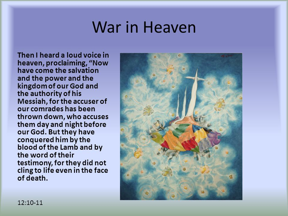 "War in Heaven Then I heard a loud voice in heaven, proclaiming, ""Now have come the salvation and the power and the kingdom of our God and the authorit"