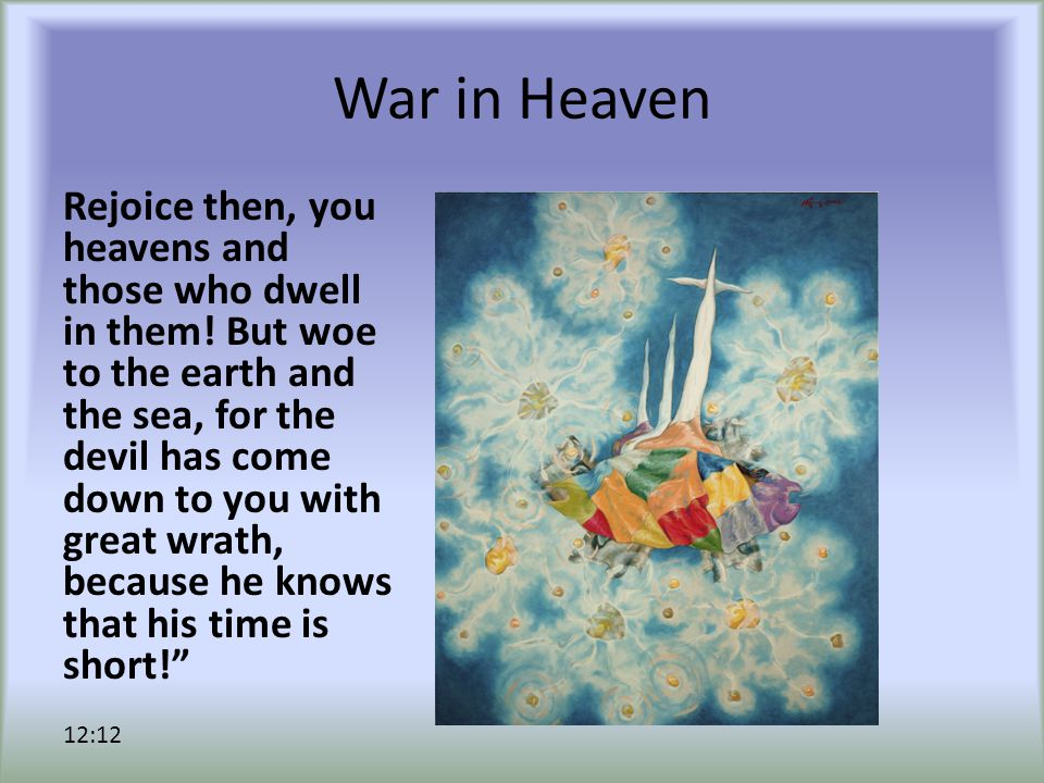 War in Heaven Rejoice then, you heavens and those who dwell in them! But woe to the earth and the sea, for the devil has come down to you with great w