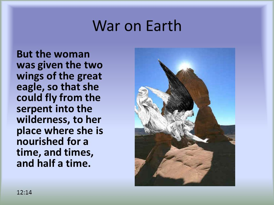 War on Earth But the woman was given the two wings of the great eagle, so that she could fly from the serpent into the wilderness, to her place where