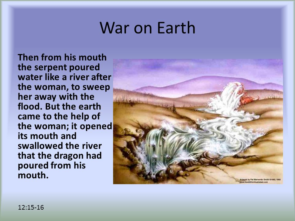 War on Earth Then from his mouth the serpent poured water like a river after the woman, to sweep her away with the flood. But the earth came to the he