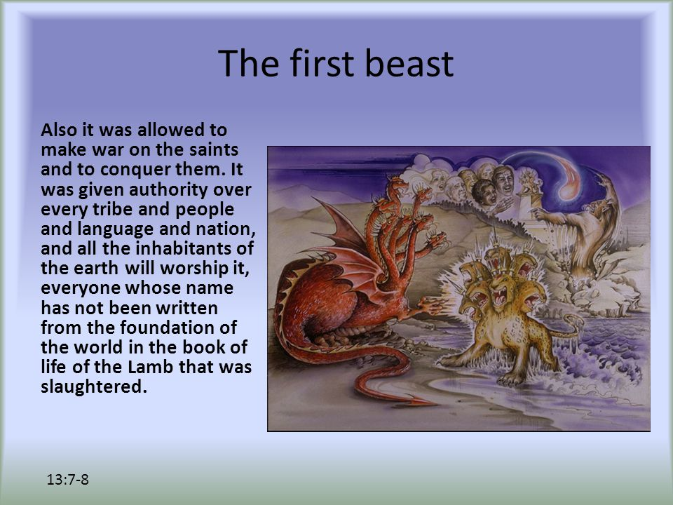 The first beast Also it was allowed to make war on the saints and to conquer them. It was given authority over every tribe and people and language and