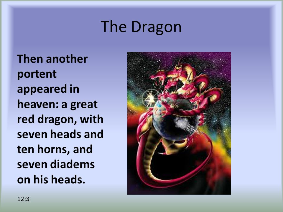 The Dragon Then another portent appeared in heaven: a great red dragon, with seven heads and ten horns, and seven diadems on his heads. 12:3