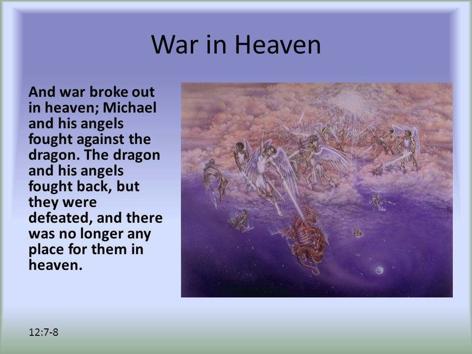 War in Heaven The great dragon was thrown down, that ancient serpent, who is called the Devil and Satan, the deceiver of the whole world—he was thrown down to the earth, and his angels were thrown down with him.