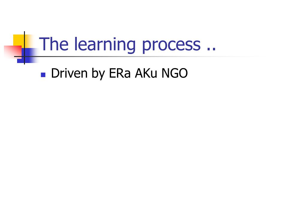 The learning process.. Driven by ERa AKu NGO