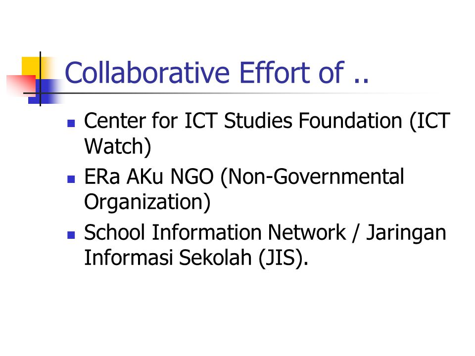 Collaborative Effort of.. Center for ICT Studies Foundation (ICT Watch) ERa AKu NGO (Non-Governmental Organization) School Information Network / Jarin