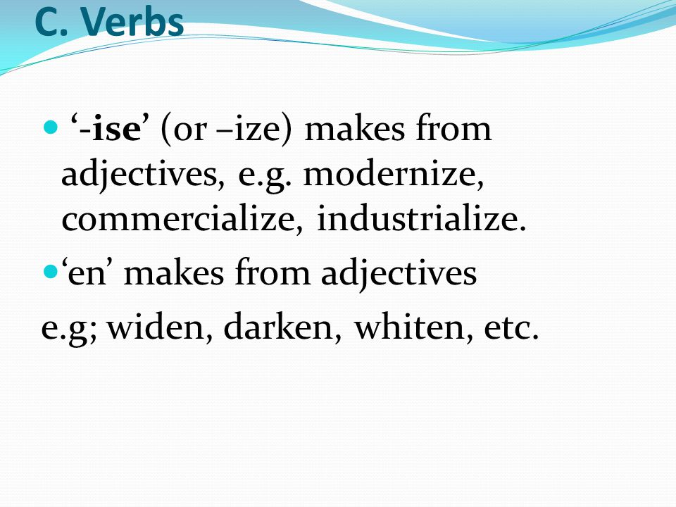 C. Verbs '-ise' (or –ize) makes from adjectives, e.g. modernize, commercialize, industrialize. 'en' makes from adjectives e.g; widen, darken, whiten,
