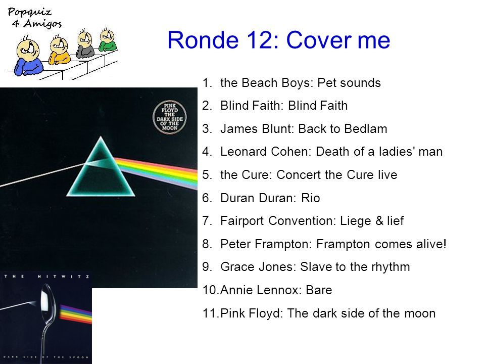 Ronde 12: Cover me 1.the Beach Boys: Pet sounds 2.Blind Faith: Blind Faith 3.James Blunt: Back to Bedlam 4.Leonard Cohen: Death of a ladies man 5.the Cure: Concert the Cure live 6.Duran Duran: Rio 7.Fairport Convention: Liege & lief 8.Peter Frampton: Frampton comes alive.