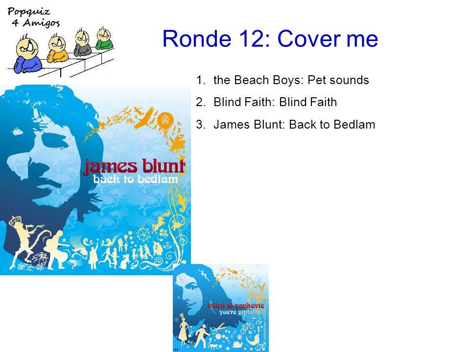 Ronde 12: Cover me 1.the Beach Boys: Pet sounds 2.Blind Faith: Blind Faith 3.James Blunt: Back to Bedlam