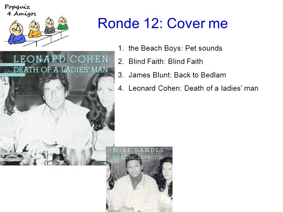 Ronde 12: Cover me 1.the Beach Boys: Pet sounds 2.Blind Faith: Blind Faith 3.James Blunt: Back to Bedlam 4.Leonard Cohen: Death of a ladies man