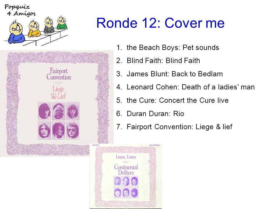 Ronde 12: Cover me 1.the Beach Boys: Pet sounds 2.Blind Faith: Blind Faith 3.James Blunt: Back to Bedlam 4.Leonard Cohen: Death of a ladies man 5.the Cure: Concert the Cure live 6.Duran Duran: Rio 7.Fairport Convention: Liege & lief