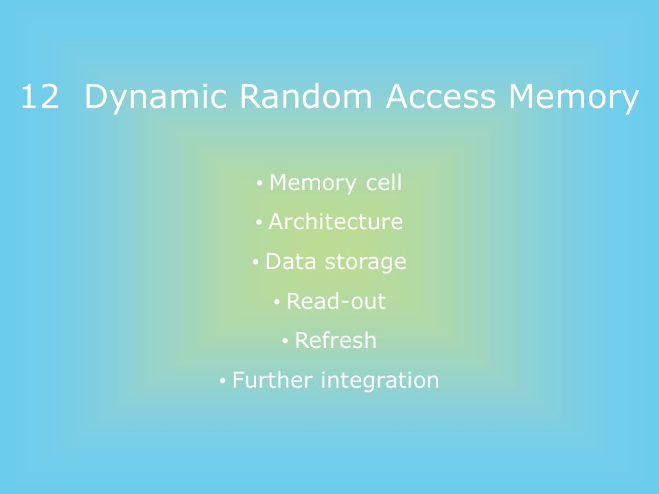 12 Dynamic Random Access Memory Memory cell Architecture Data storage Read-out Refresh Further integration