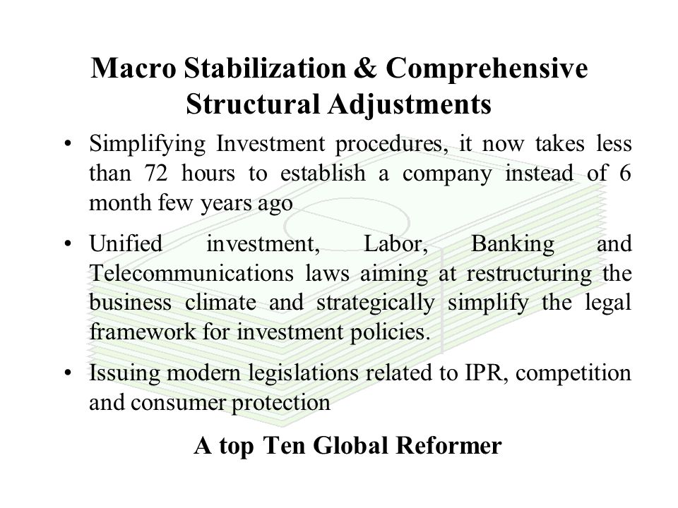 Macro Stabilization & Comprehensive Structural Adjustments Deregulation, Liberalization and Privatization Changing Role of the Government (from operator to regulator through PPPs) Rationalization of Public Expenses & Subsidies Tax & customs Reforms, Free Exchange Markets & Stronger Currency Elimination of Trade Barriers 5 years Top Global Reformer