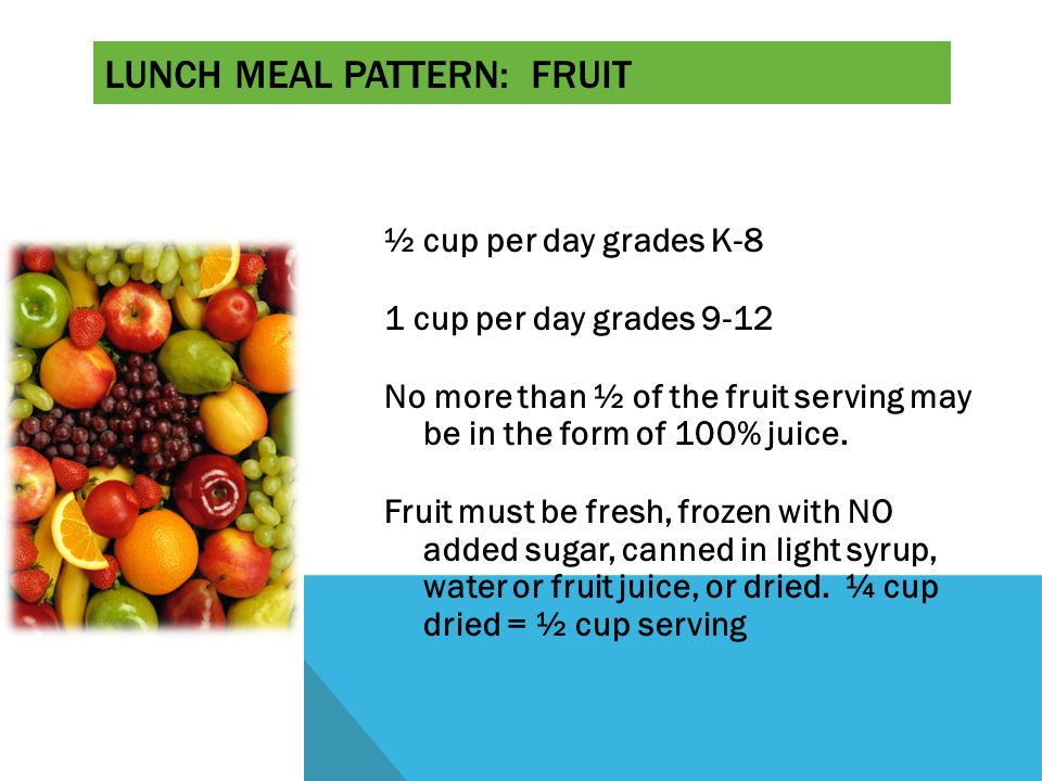 LUNCH MEAL PATTERN: FRUIT ½ cup per day grades K-8 1 cup per day grades 9-12 No more than ½ of the fruit serving may be in the form of 100% juice.