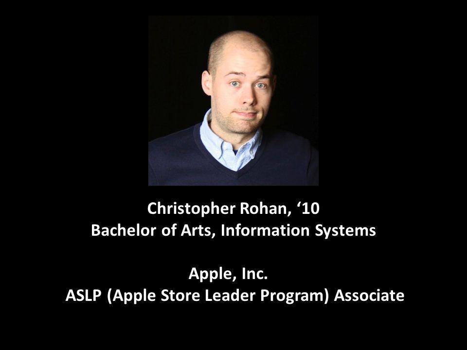 Christopher Rohan, '10 Bachelor of Arts, Information Systems Apple, Inc... ASLP (Apple Store Leader Program) Associate